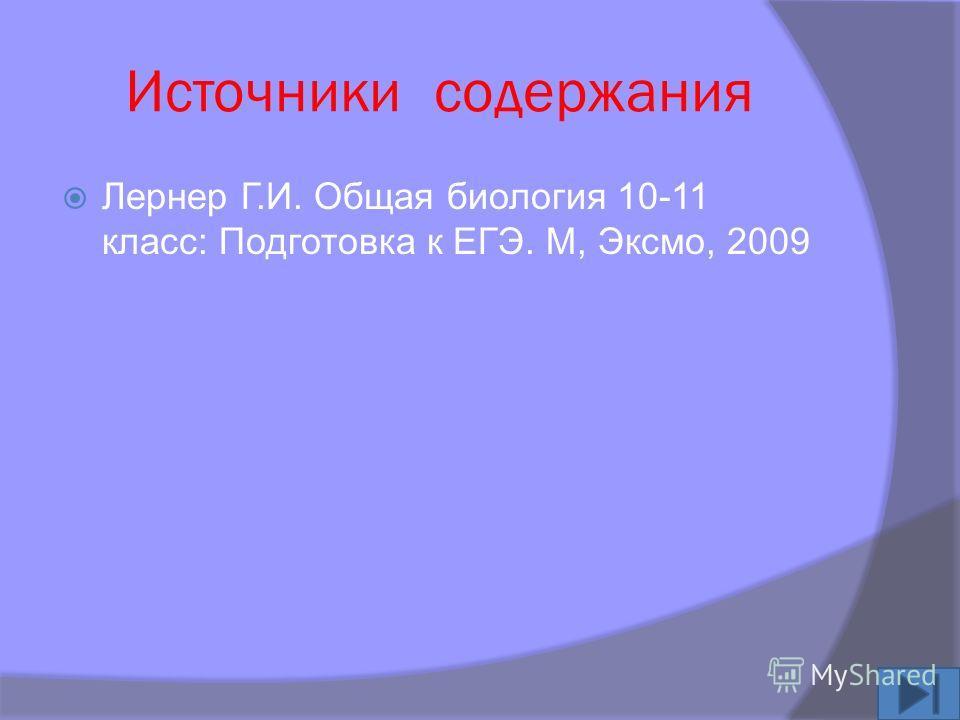 Источники содержания Лернер Г.И. Общая биология 10-11 класс: Подготовка к ЕГЭ. М, Эксмо, 2009