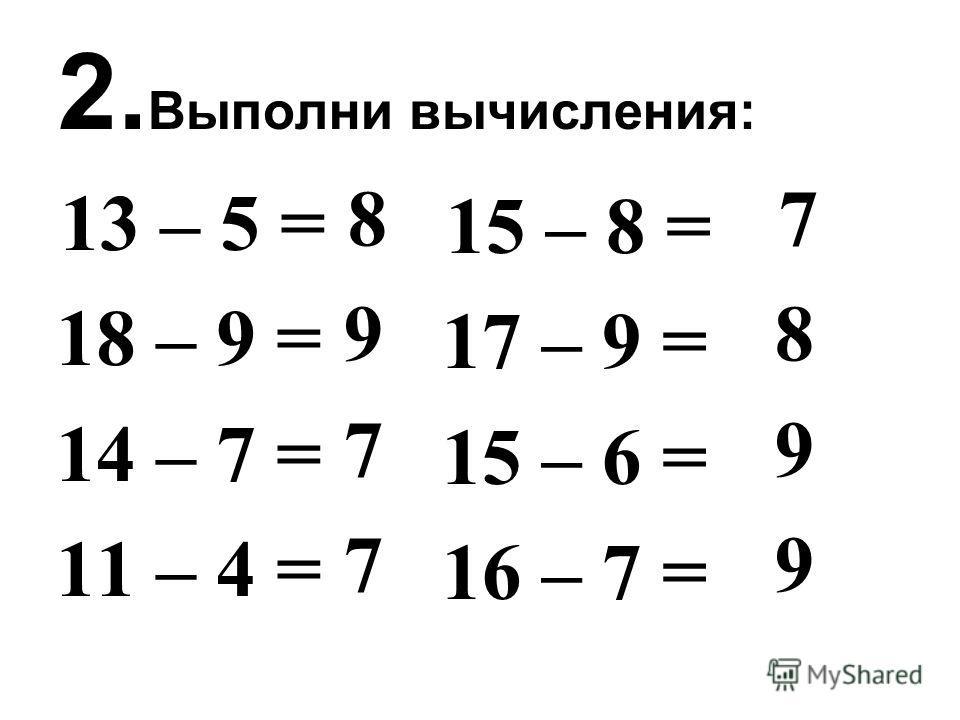 2. Выполни вычисления: 13 – 5 = 18 – 9 = 14 – 7 = 11 – 4 = 8 9 7 7 15 – 8 = 17 – 9 = 15 – 6 = 16 – 7 = 7 8 9 9