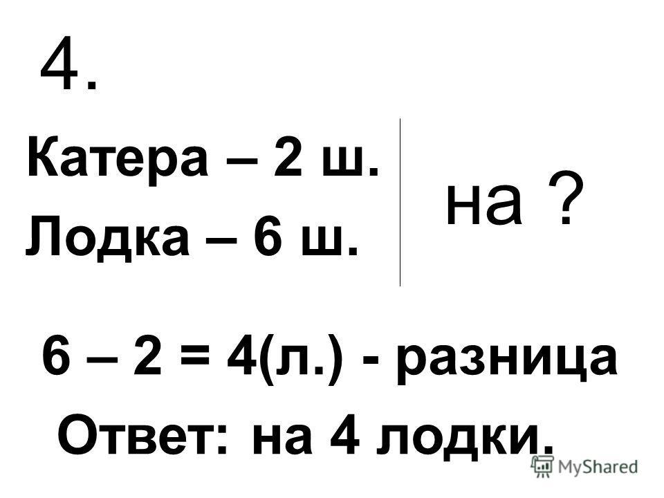 4. Катера – 2 ш. Лодка – 6 ш. на ? 6 – 2 = 4(л.) - разница Ответ: на 4 лодки.