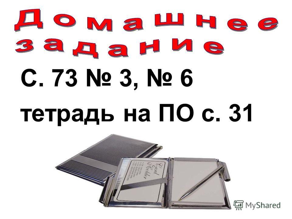 С. 73 3, 6 тетрадь на ПО с. 31