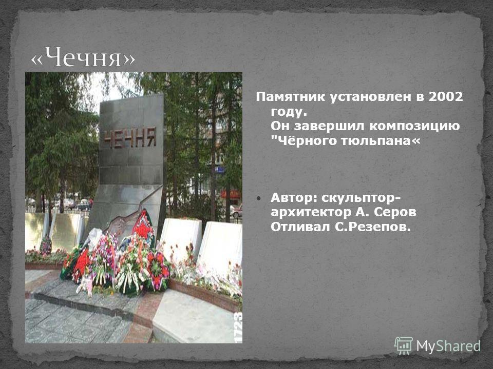 Памятник установлен в 2002 году. Он завершил композицию Чёрного тюльпана« Автор: скульптор- архитектор А. Серов Отливал С.Резепов.
