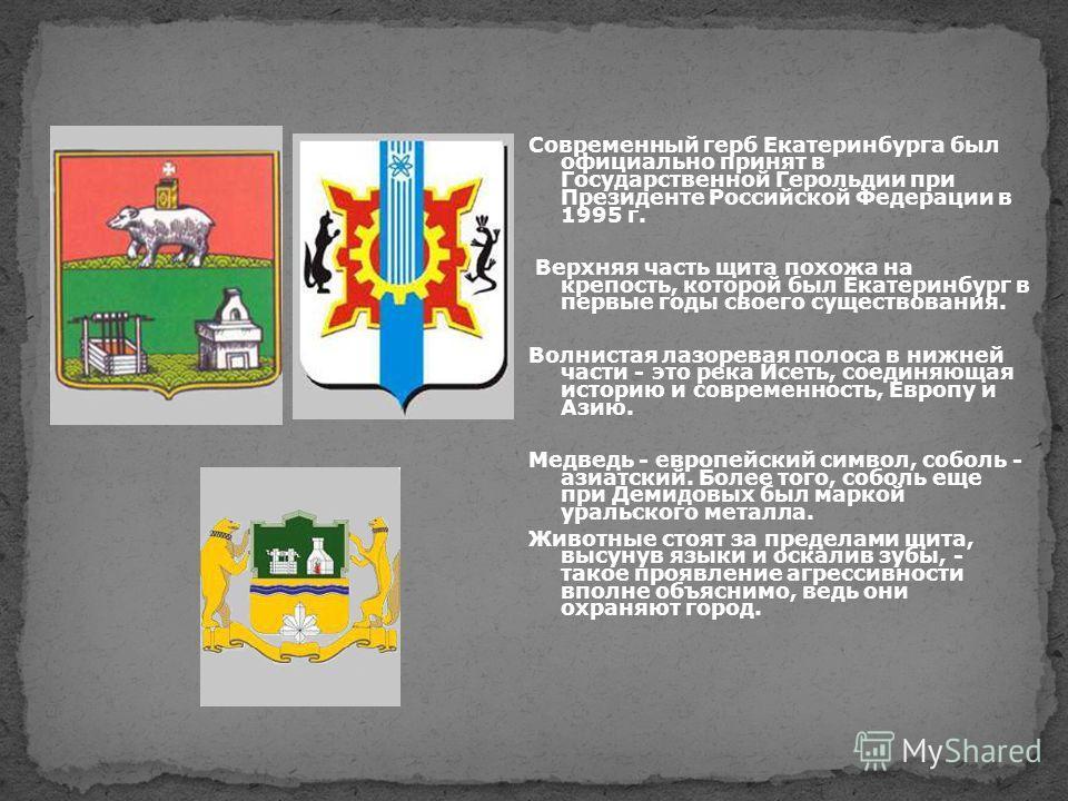Современный герб Екатеринбурга был официально принят в Государственной Герольдии при Президенте Российской Федерации в 1995 г. Верхняя часть щита похожа на крепость, которой был Екатеринбург в первые годы своего существования. Волнистая лазоревая пол