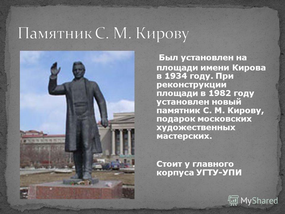 Был установлен на площади имени Кирова в 1934 году. При реконструкции площади в 1982 году установлен новый памятник С. М. Кирову, подарок московских художественных мастерских. Стоит у главного корпуса УГТУ-УПИ