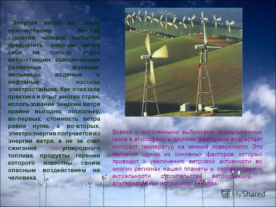 Энергия ветра на земле неисчерпаема. Многие столетия человек пытается превратить энергию ветра себе на пользу, строя ветростанции, выполняющие различные функции : мельницы, водяные и нефтяные насосы, электростанции. Как показала практика и опыт многи