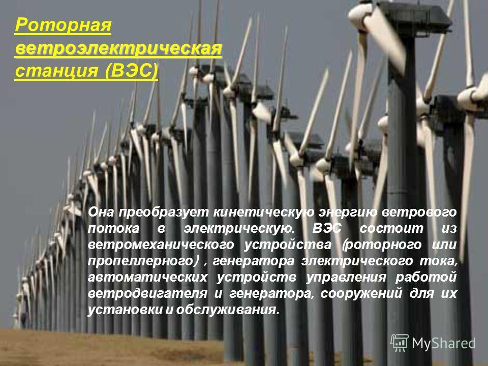ветроэлектрическая Роторная ветроэлектрическая станция (ВЭС) Она преобразует кинетическую энергию ветрового потока в электрическую. ВЭС состоит из ветромеханического устройства ( роторного или пропеллерного ), генератора электрического тока, автомати