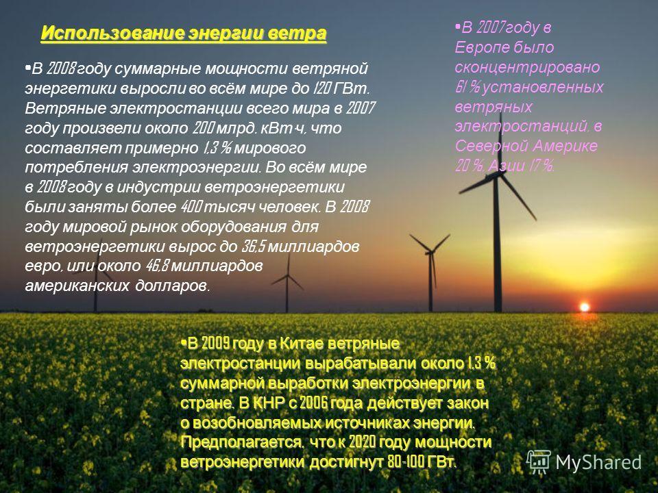 Использование энергии ветра В 2008 году суммарные мощности ветряной энергетики выросли во всём мире до 120 ГВт. Ветряные электростанции всего мира в 2007 году произвели около 200 млрд. кВт · ч, что составляет примерно 1,3 % мирового потребления элект