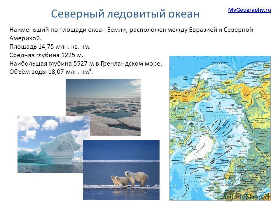 Северный ледовитый океан Наименьший по площади океан Земли, расположен между Евразией и Северной Америкой. Площадь 14,75 млн. кв. км. Средняя глубина 1225 м. Наибольшая глубина 5527 м в Гренландском море. Объём воды 18,07 млн. км³. MyGeography.ru