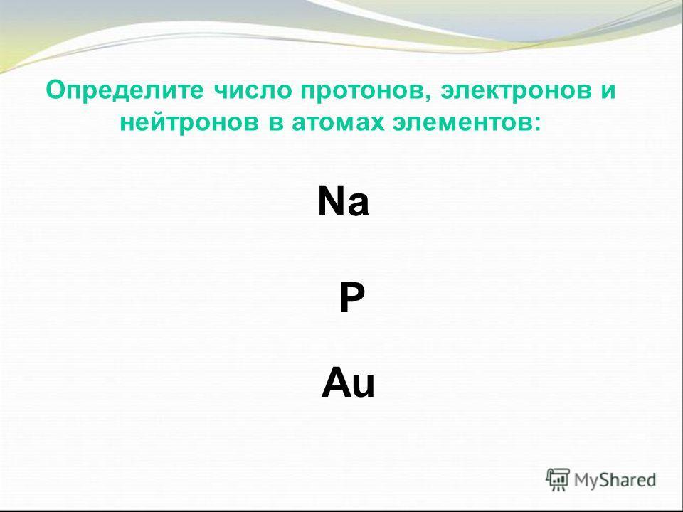 Определите число протонов, электронов и нейтронов в атомах элементов: Na P Au