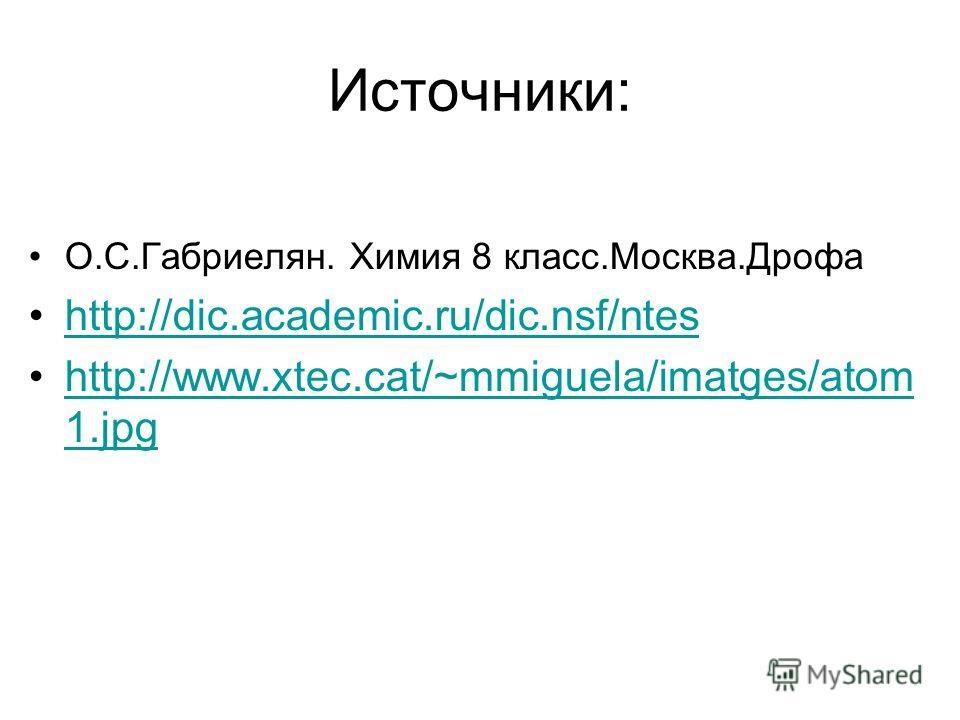 Источники: О.С.Габриелян. Химия 8 класс.Москва.Дрофа http://dic.academic.ru/dic.nsf/ntes http://www.xtec.cat/~mmiguela/imatges/atom 1.jpghttp://www.xtec.cat/~mmiguela/imatges/atom 1.jpg