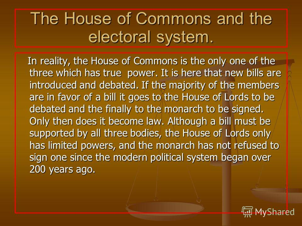 The House of Commons and the electoral system. In reality, the House of Commons is the only one of the three which has true power. It is here that new bills are introduced and debated. If the majority of the members are in favor of a bill it goes to