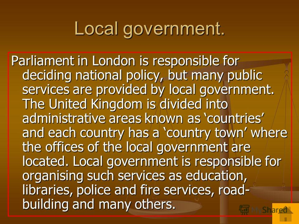 Local government. Parliament in London is responsible for deciding national policy, but many public services are provided by local government. The United Kingdom is divided into administrative areas known as countries and each country has a country t