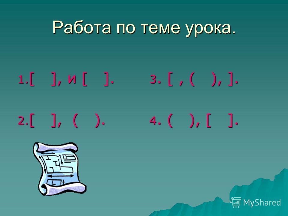 Работа по теме урока. 1. [ ], и [ ]. 2. [ ], ( ). 3. [, ( ), ]. 4. ( ), [ ].