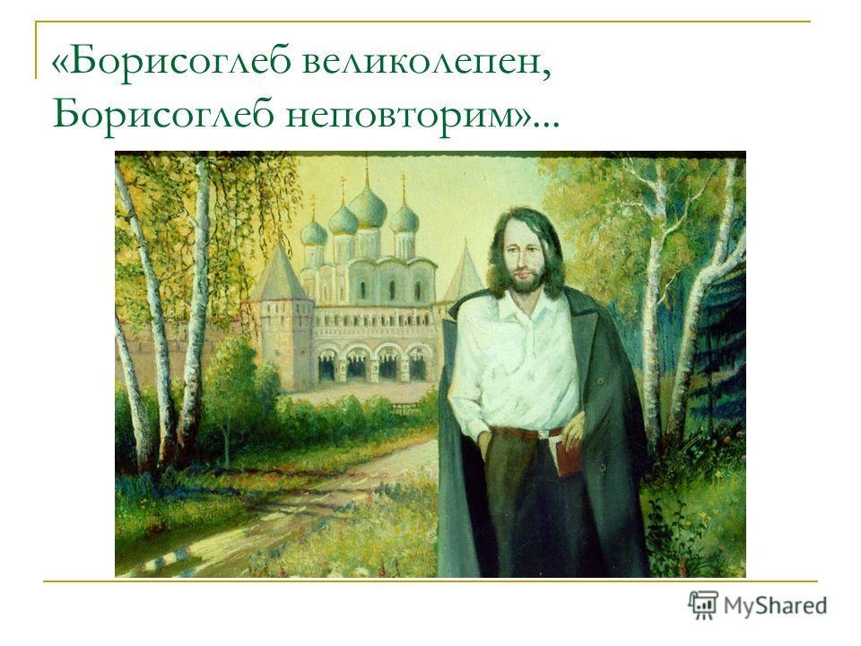 «Борисоглеб великолепен, Борисоглеб неповторим»...
