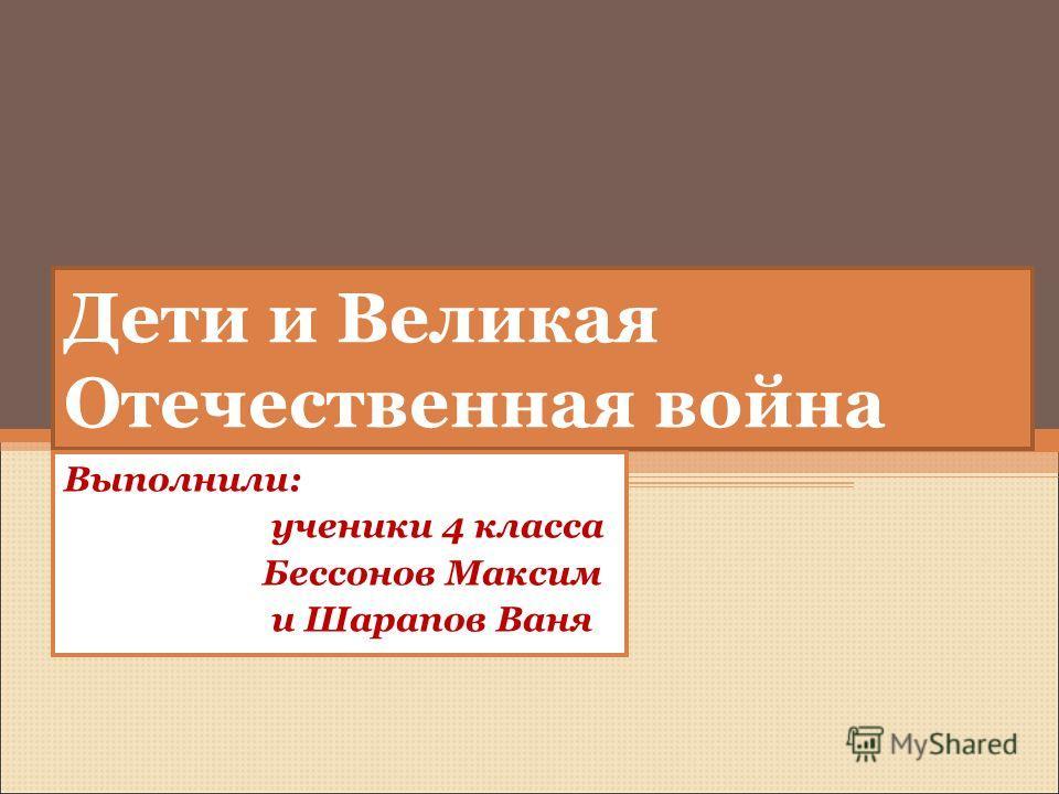 Дети и Великая Отечественная война Выполнили: ученики 4 класса Бессонов Максим и Шарапов Ваня