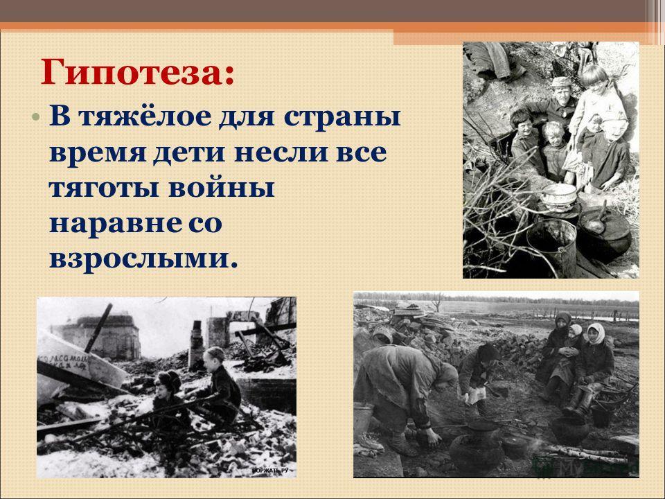 Гипотеза: В тяжёлое для страны время дети несли все тяготы войны наравне со взрослыми.