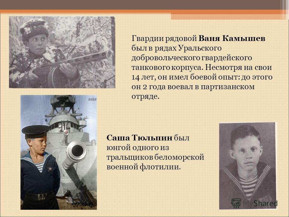 Гвардии рядовой Ваня Камышев был в рядах Уральского добровольческого гвардейского танкового корпуса. Несмотря на свои 14 лет, он имел боевой опыт: до этого он 2 года воевал в партизанском отряде. Саша Тюльпин был юнгой одного из тральщиков беломорско