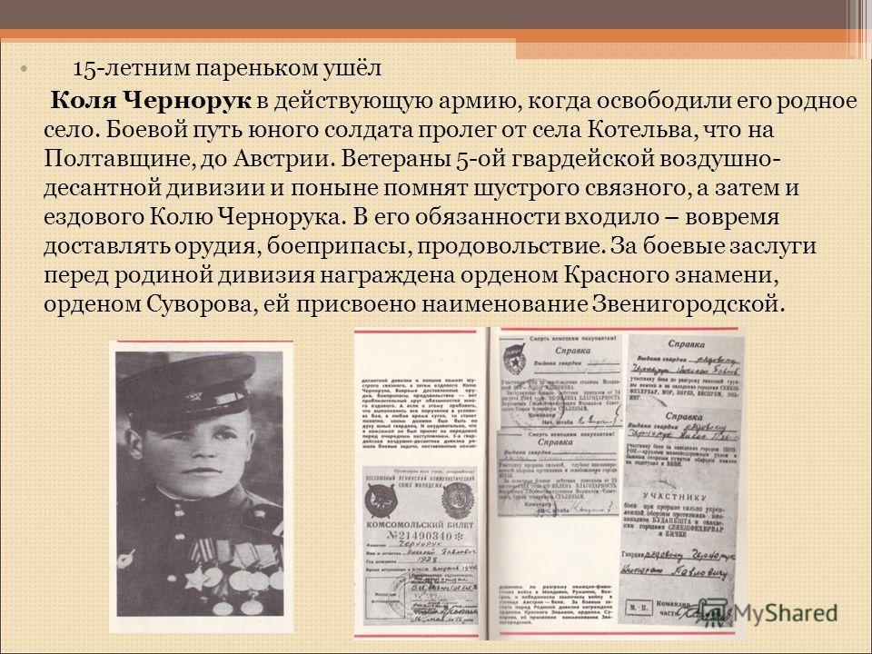 15-летним пареньком ушёл Коля Чернорук в действующую армию, когда освободили его родное село. Боевой путь юного солдата пролег от села Котельва, что на Полтавщине, до Австрии. Ветераны 5-ой гвардейской воздушно- десантной дивизии и поныне помнят шуст