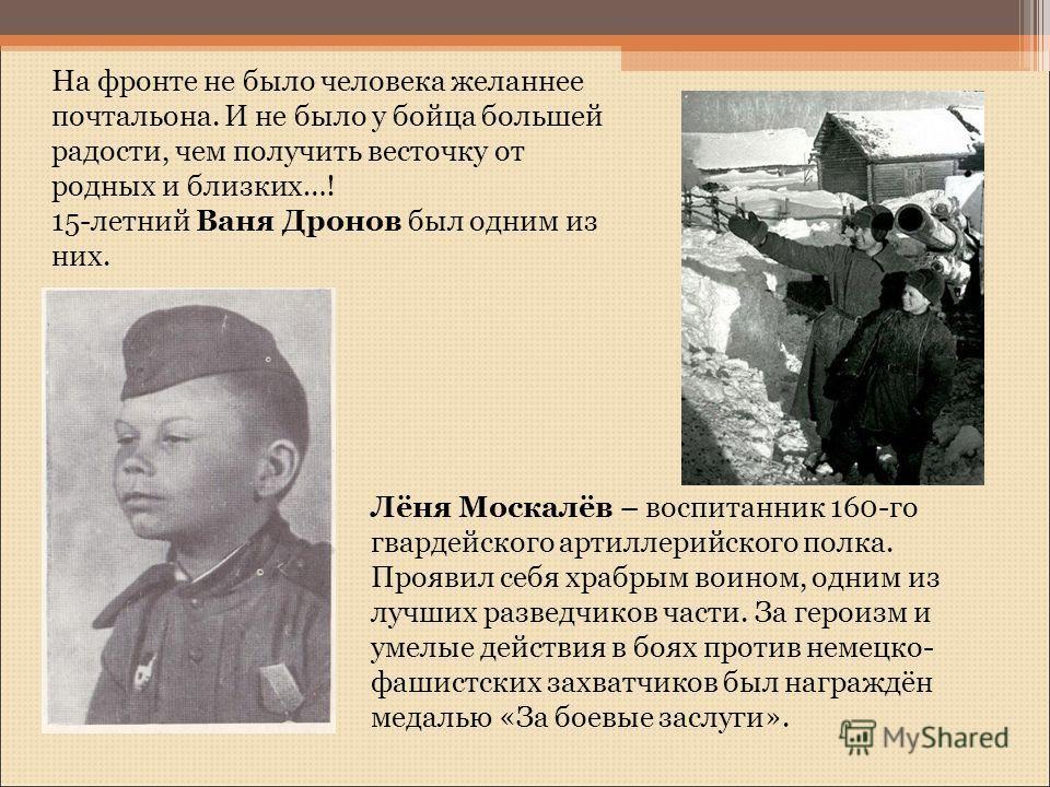 Лёня Москалёв – воспитанник 160-го гвардейского артиллерийского полка. Проявил себя храбрым воином, одним из лучших разведчиков части. За героизм и умелые действия в боях против немецко- фашистских захватчиков был награждён медалью «За боевые заслуги