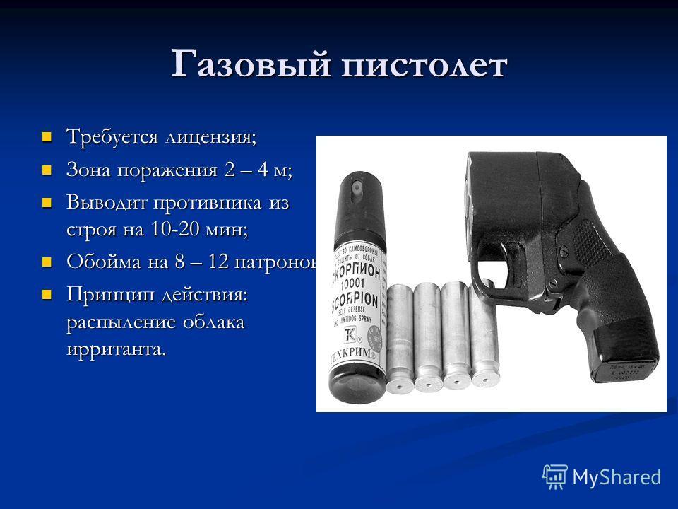 Газовый пистолет Требуется лицензия; Требуется лицензия; Зона поражения 2 – 4 м; Зона поражения 2 – 4 м; Выводит противника из строя на 10-20 мин; Выводит противника из строя на 10-20 мин; Обойма на 8 – 12 патронов Обойма на 8 – 12 патронов Принцип д