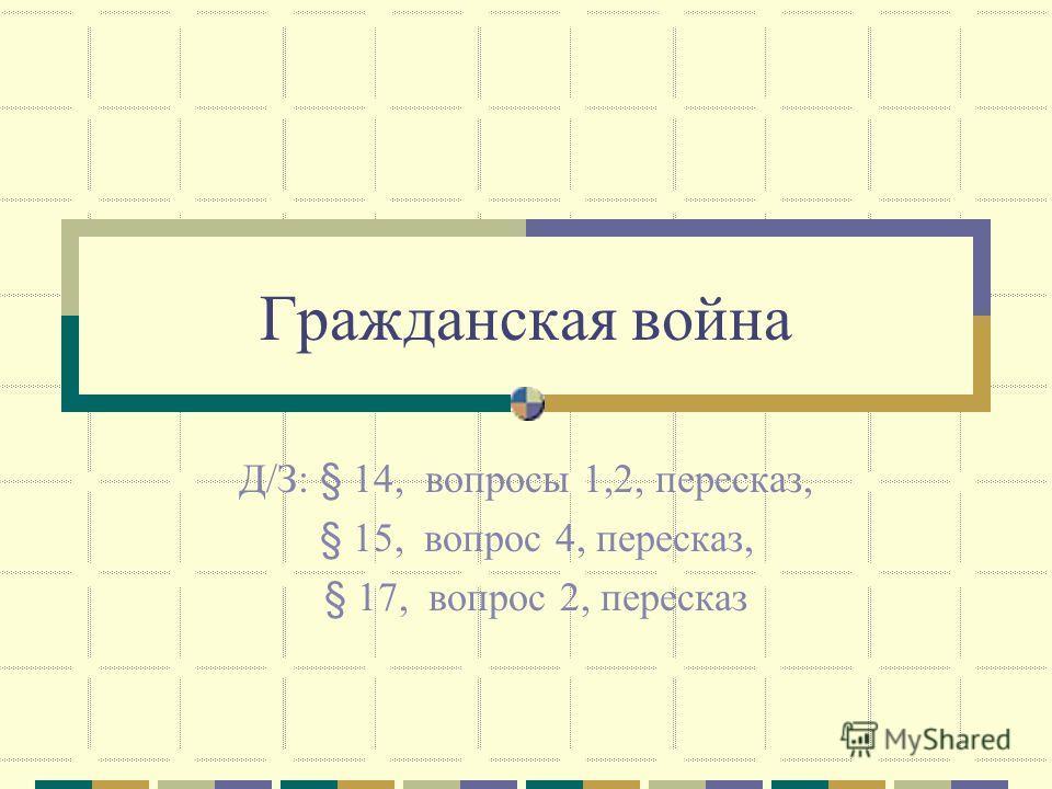 Гражданская война Д/З: § 14, вопросы 1,2, пересказ, § 15, вопрос 4, пересказ, § 17, вопрос 2, пересказ