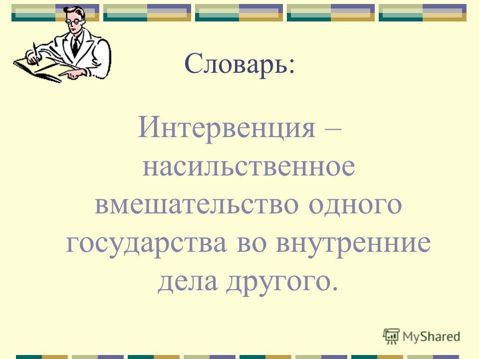 Словарь: Интервенция – насильственное вмешательство одного государства во внутренние дела другого.