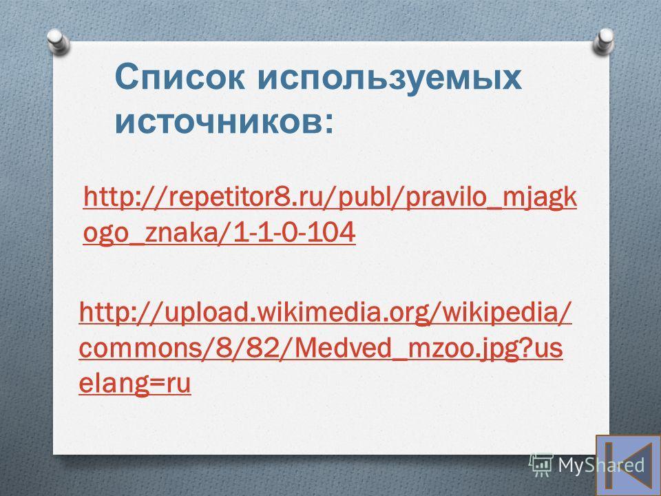 http://repetitor8.ru/publ/pravilo_mjagk ogo_znaka/1-1-0-104 http://upload.wikimedia.org/wikipedia/ commons/8/82/Medved_mzoo.jpg?us elang=ru Список используемых источников :