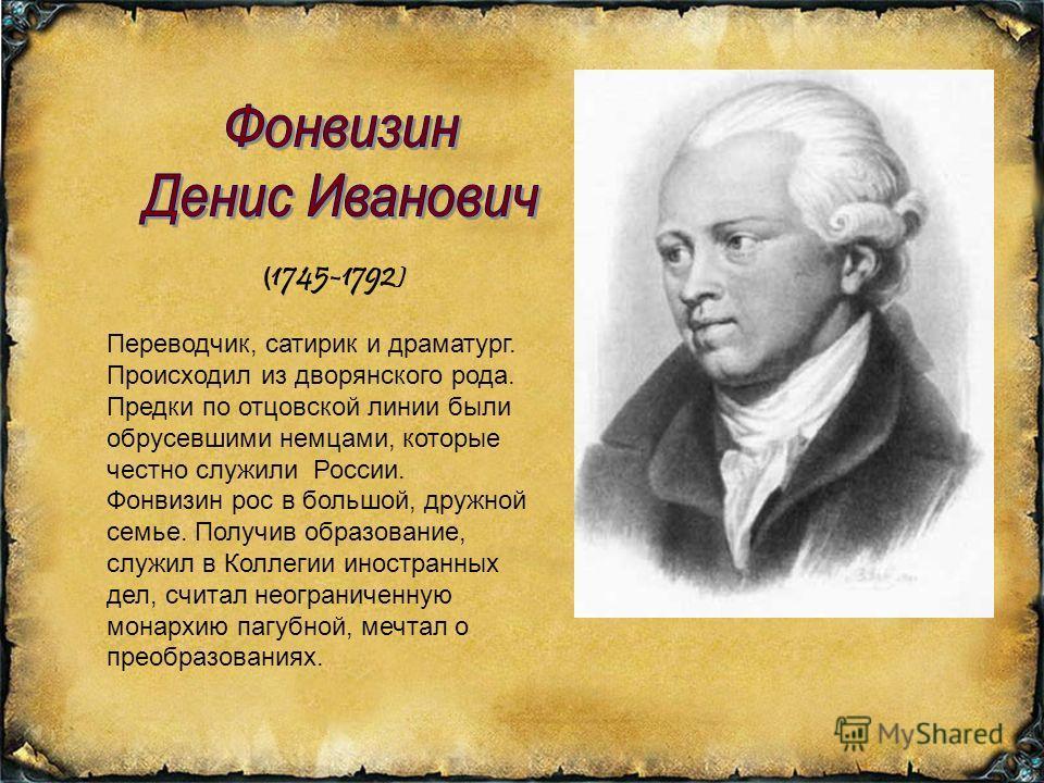 ( 1745-1792 ) Переводчик, сатирик и драматург. Происходил из дворянского рода. Предки по отцовской линии были обрусевшими немцами, которые честно служили России. Фонвизин рос в большой, дружной семье. Получив образование, служил в Коллегии иностранны