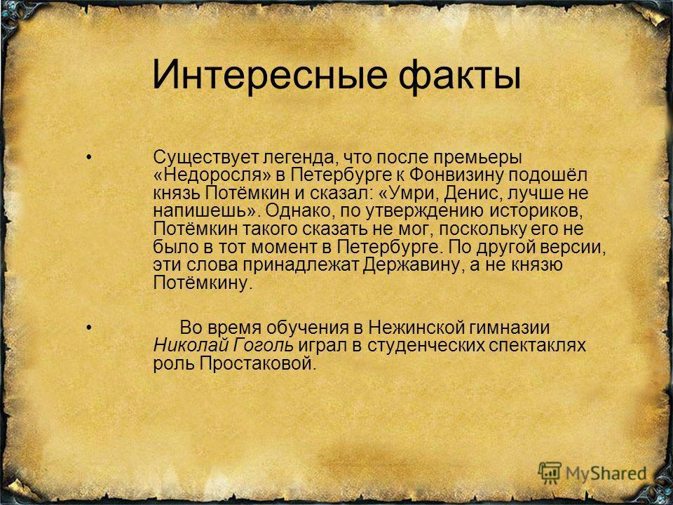 Интересные факты Существует легенда, что после премьеры «Недоросля» в Петербурге к Фонвизину подошёл князь Потёмкин и сказал: «Умри, Денис, лучше не напишешь». Однако, по утверждению историков, Потёмкин такого сказать не мог, поскольку его не было в
