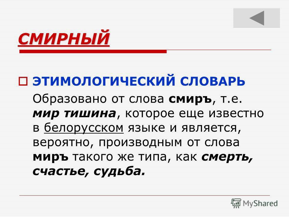 СМИРНЫЙ ЭТИМОЛОГИЧЕСКИЙ СЛОВАРЬ Образовано от слова смиръ, т.е. мир тишина, которое еще известно в белорусском языке и является, вероятно, производным от слова миръ такого же типа, как смерть, счастье, судьба.