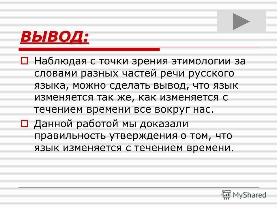 ВЫВОД: Наблюдая с точки зрения этимологии за словами разных частей речи русского языка, можно сделать вывод, что язык изменяется так же, как изменяется с течением времени все вокруг нас. Данной работой мы доказали правильность утверждения о том, что