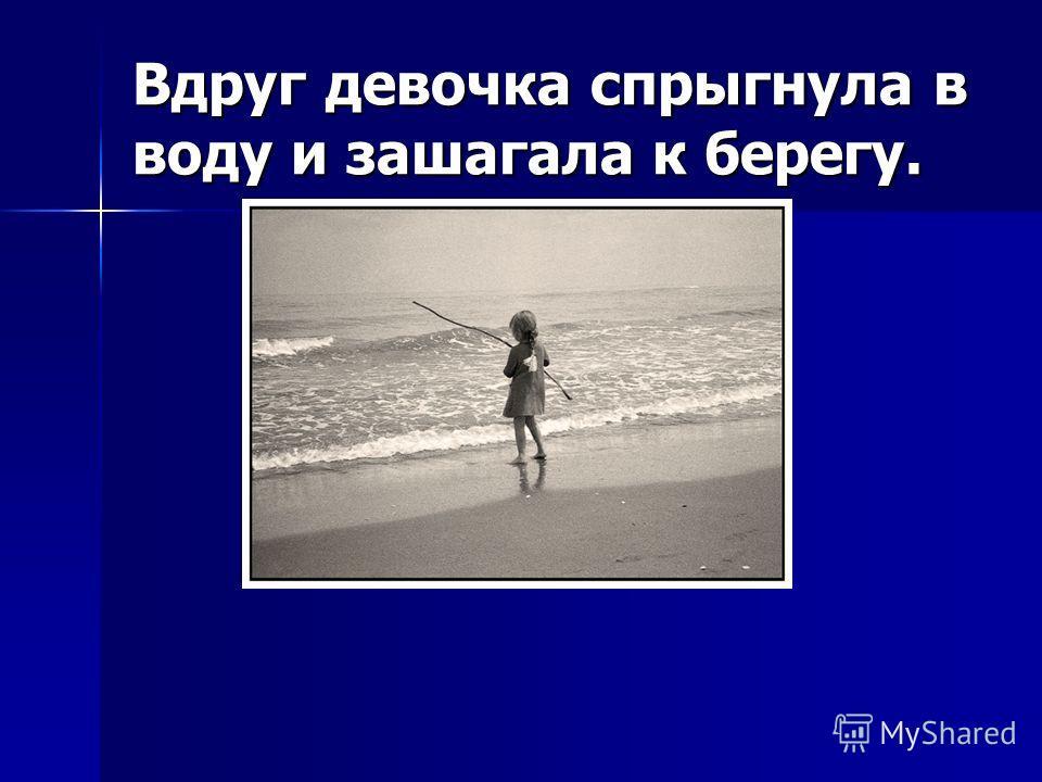 Вдруг девочка спрыгнула в воду и зашагала к берегу.