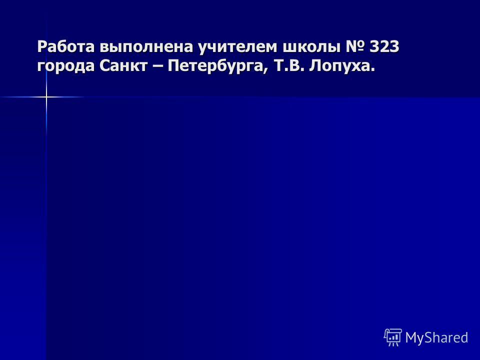 Работа выполнена учителем школы 323 города Санкт – Петербурга, Т.В. Лопуха.