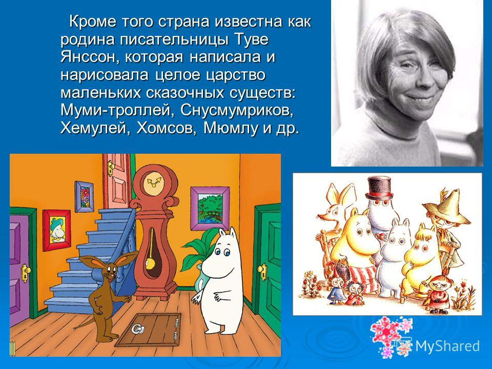 Кроме того страна известна как родина писательницы Туве Янссон, которая написала и нарисовала целое царство маленьких сказочных существ: Муми-троллей, Снусмумриков, Хемулей, Хомсов, Мюмлу и др. Кроме того страна известна как родина писательницы Туве