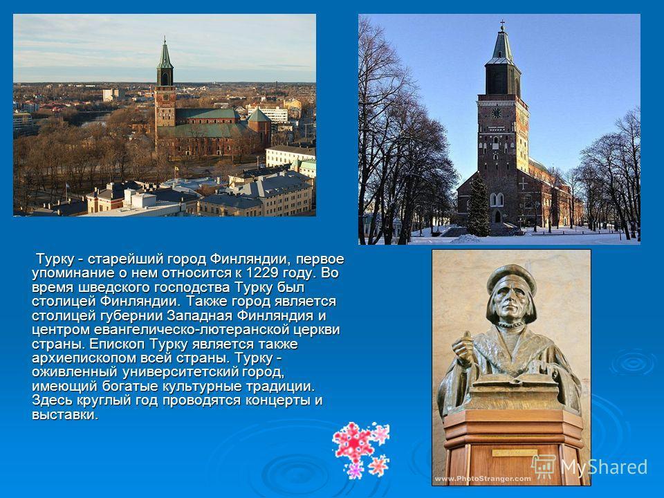 Турку - старейший город Финляндии, первое упоминание о нем относится к 1229 году. Во время шведского господства Турку был столицей Финляндии. Также город является столицей губернии Западная Финляндия и центром евангелическо-лютеранской церкви страны.