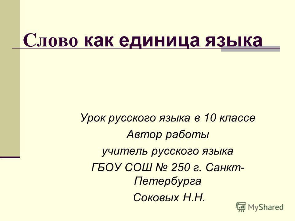 Слово как единица языка Урок русского языка в 10 классе Автор работы учитель русского языка ГБОУ СОШ 250 г. Санкт- Петербурга Соковых Н.Н.