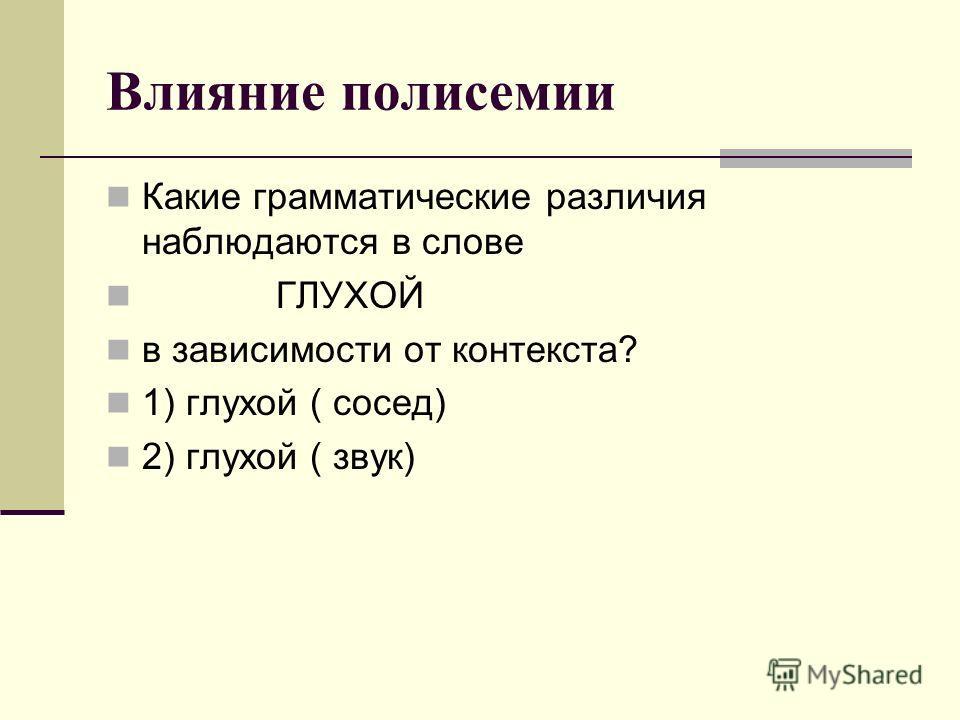 Влияние полисемии Какие грамматические различия наблюдаются в слове ГЛУХОЙ в зависимости от контекста? 1) глухой ( сосед) 2) глухой ( звук)