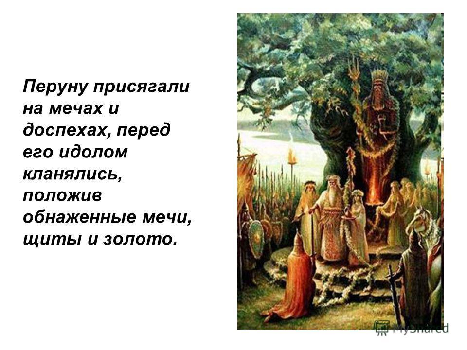Перуну присягали на мечах и доспехах, перед его идолом кланялись, положив обнаженные мечи, щиты и золото.