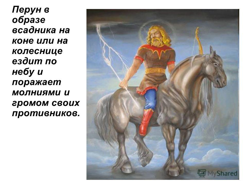 Перун в образе всадника на коне или на колеснице ездит по небу и поражает молниями и громом своих противников.