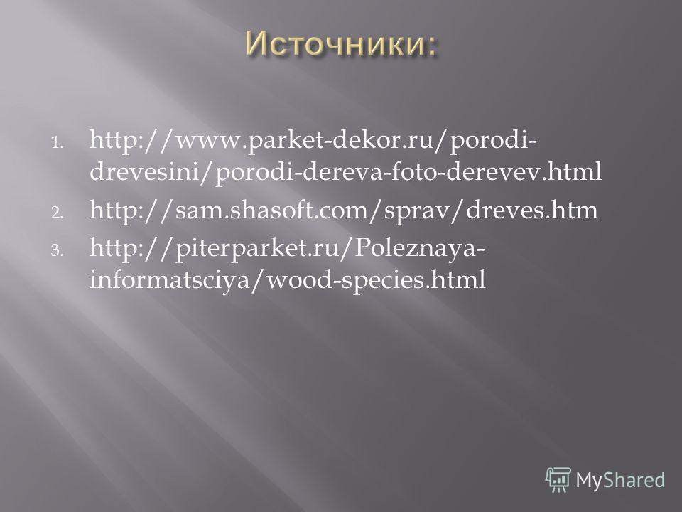 1. http://www.parket-dekor.ru/porodi- drevesini/porodi-dereva-foto-derevev.html 2. http://sam.shasoft.com/sprav/dreves.htm 3. http://piterparket.ru/Poleznaya- informatsciya/wood-species.html