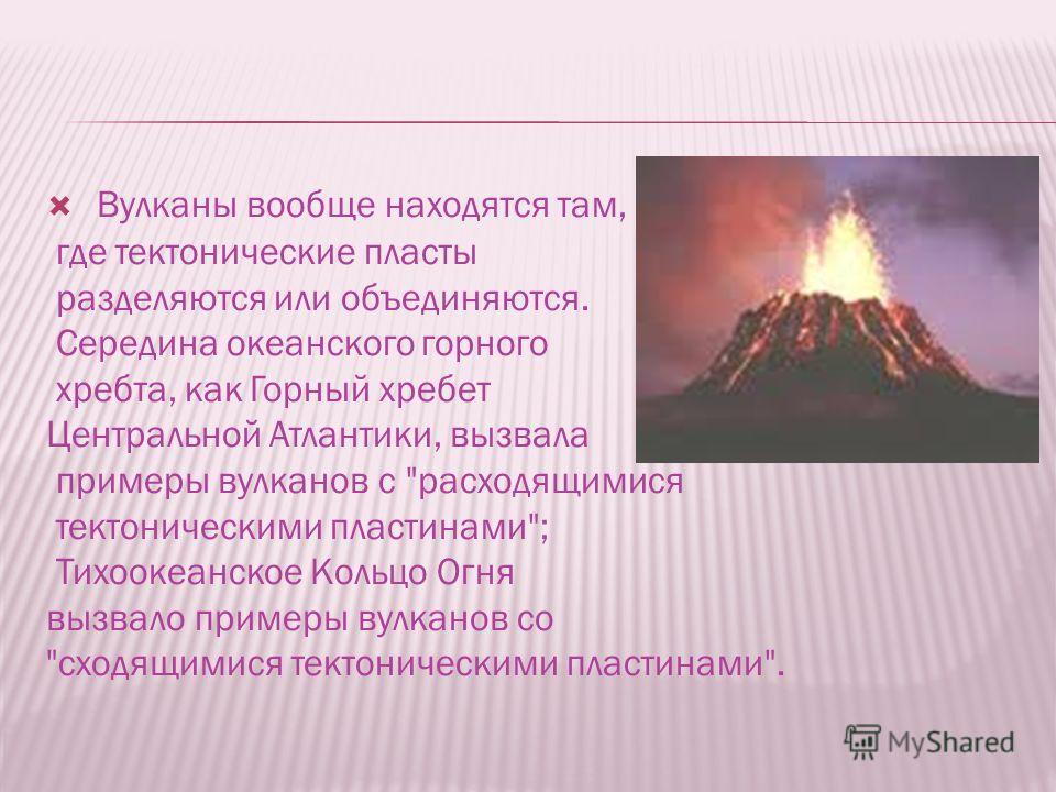 Вулканы вообще находятся там, где тектонические пласты разделяются или объединяются. Середина океанского горного хребта, как Горный хребет Центральной Атлантики, вызвала примеры вулканов с