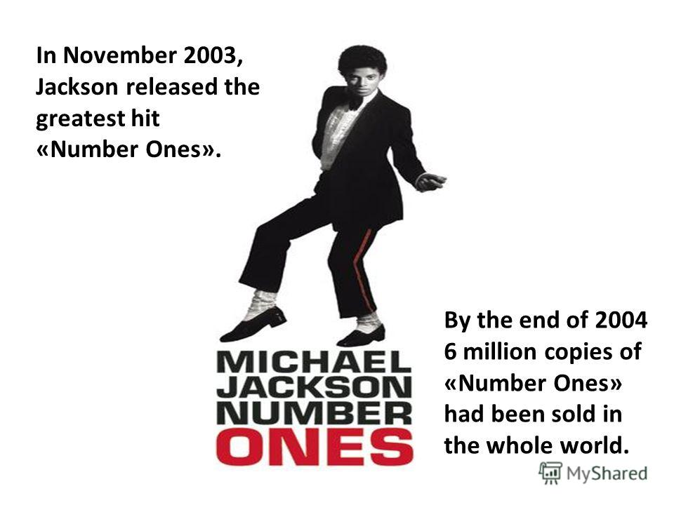 In November 2003, Jackson released the greatest hit «Number Ones». By the end of 2004 6 million copies of «Number Ones» had been sold in the whole world.