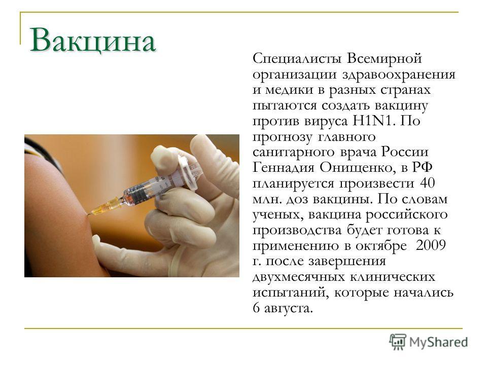 Вакцина Специалисты Всемирной организации здравоохранения и медики в разных странах пытаются создать вакцину против вируса H1N1. По прогнозу главного санитарного врача России Геннадия Онищенко, в РФ планируется произвести 40 млн. доз вакцины. По слов