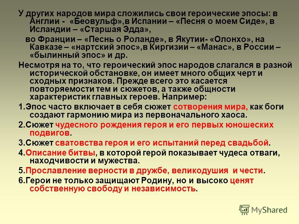 У других народов мира сложились свои героические эпосы: в Англии - «Беовульф»,в Испании – «Песня о моем Сиде», в Исландии – «Старшая Эдда», во Франции – «Песнь о Роланде», в Якутии- «Олонхо», на Кавказе – «нартский эпос»,в Киргизии – «Манас», в Росси
