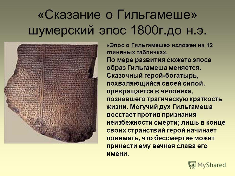 «Сказание о Гильгамеше» шумерский эпос 1800г.до н.э. «Эпос о Гильгамеше» изложен на 12 глиняных табличках. По мере развития сюжета эпоса образ Гильгамеша меняется. Сказочный герой-богатырь, похваляющийся своей силой, превращается в человека, познавше