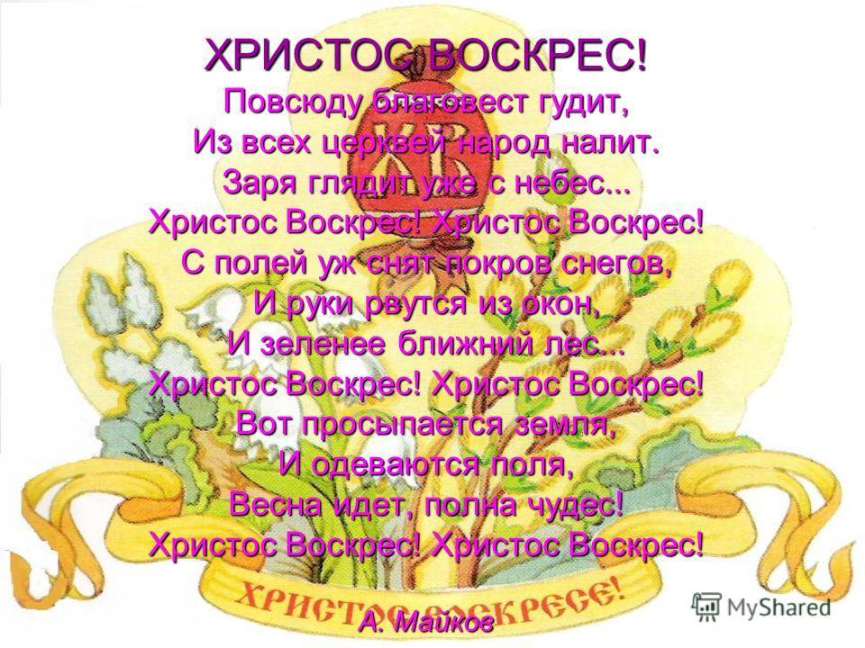 ХРИСТОС ВОСКРЕС! Повсюду благовест гудит, Из всех церквей народ налит. Заря глядит уже с небес... Христос Воскрес! Христос Воскрес! С полей уж снят покров снегов, И руки рвутся из окон, И зеленее ближний лес... Христос Воскрес! Христос Воскрес! Вот п