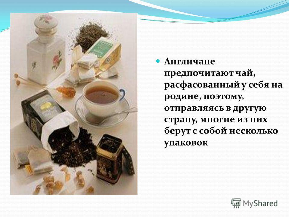Англичане предпочитают чай, расфасованный у себя на родине, поэтому, отправляясь в другую страну, многие из них берут с собой несколько упаковок