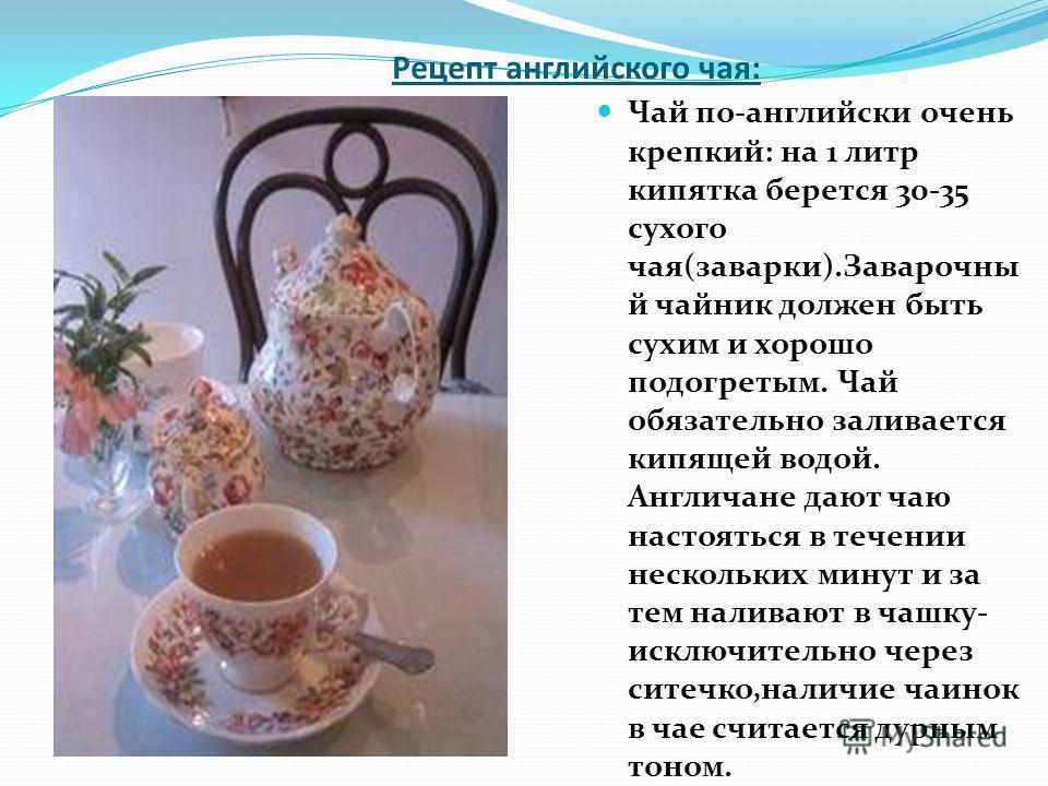 Рецепт английского чая: Чай по-английски очень крепкий: на 1 литр кипятка берется 30-35 сухого чая(заварки).Заварочны й чайник должен быть сухим и хорошо подогретым. Чай обязательно заливается кипящей водой. Англичане дают чаю настояться в течении не