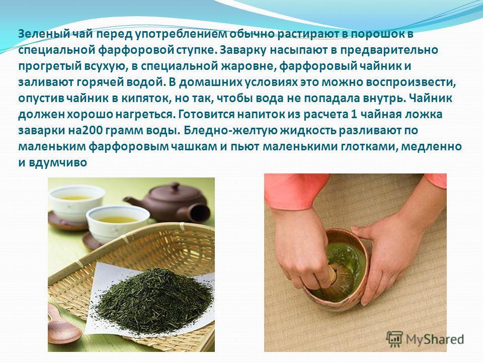 Зеленый чай перед употреблением обычно растирают в порошок в специальной фарфоровой ступке. Заварку насыпают в предварительно прогретый всухую, в специальной жаровне, фарфоровый чайник и заливают горячей водой. В домашних условиях это можно воспроизв