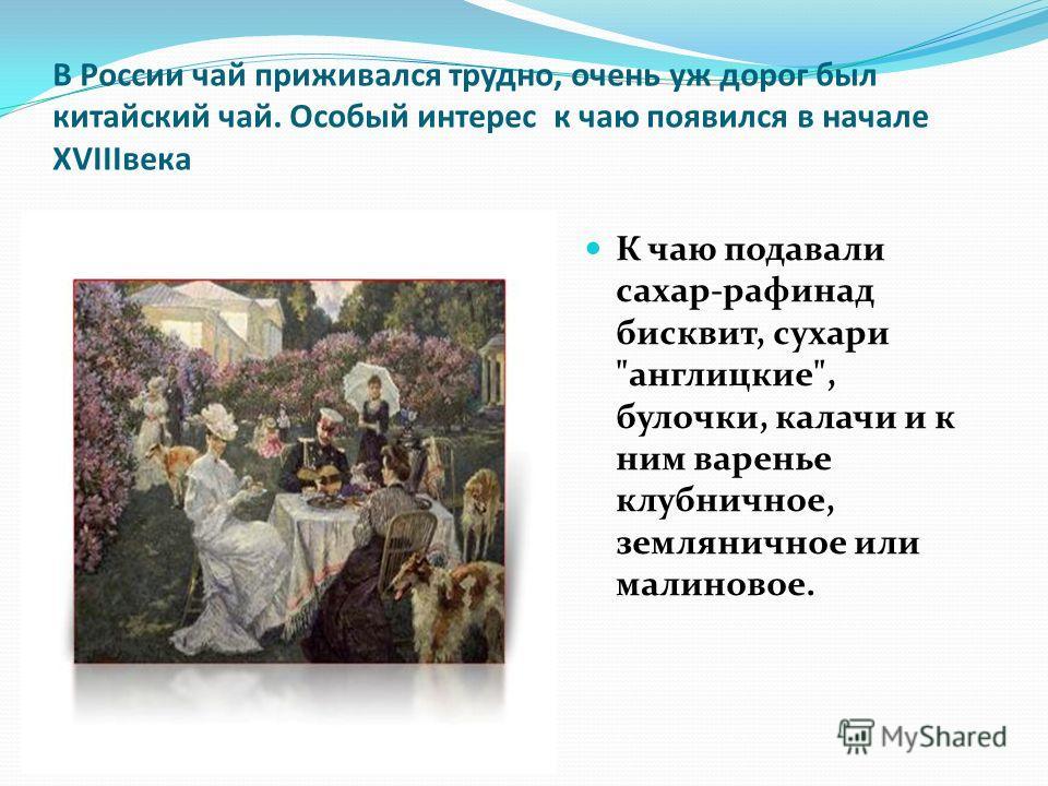 В России чай приживался трудно, очень уж дорог был китайский чай. Особый интерес к чаю появился в начале XVIIIвека К чаю подавали сахар-рафинад бисквит, сухари англицкие, булочки, калачи и к ним варенье клубничное, земляничное или малиновое.