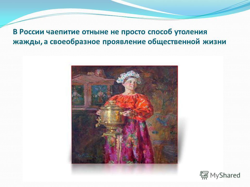 В России чаепитие отныне не просто способ утоления жажды, а своеобразное проявление общественной жизни